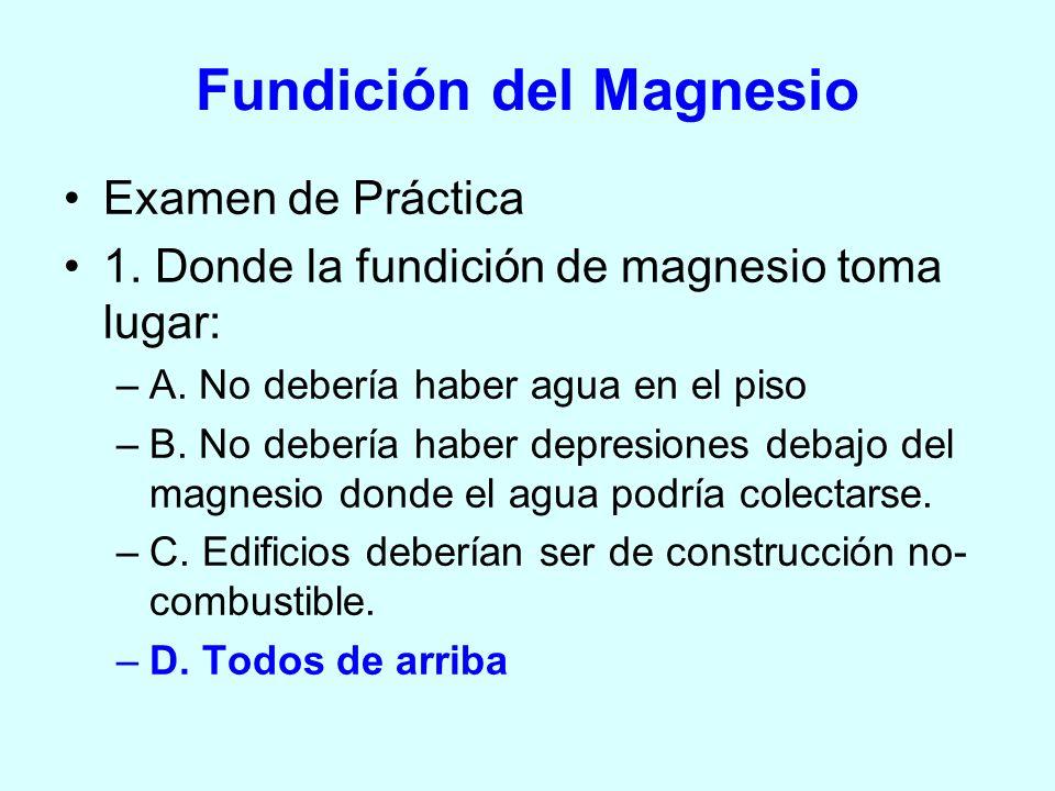 Examen de Práctica 1. Donde la fundición de magnesio toma lugar: –A. No debería haber agua en el piso –B. No debería haber depresiones debajo del magn