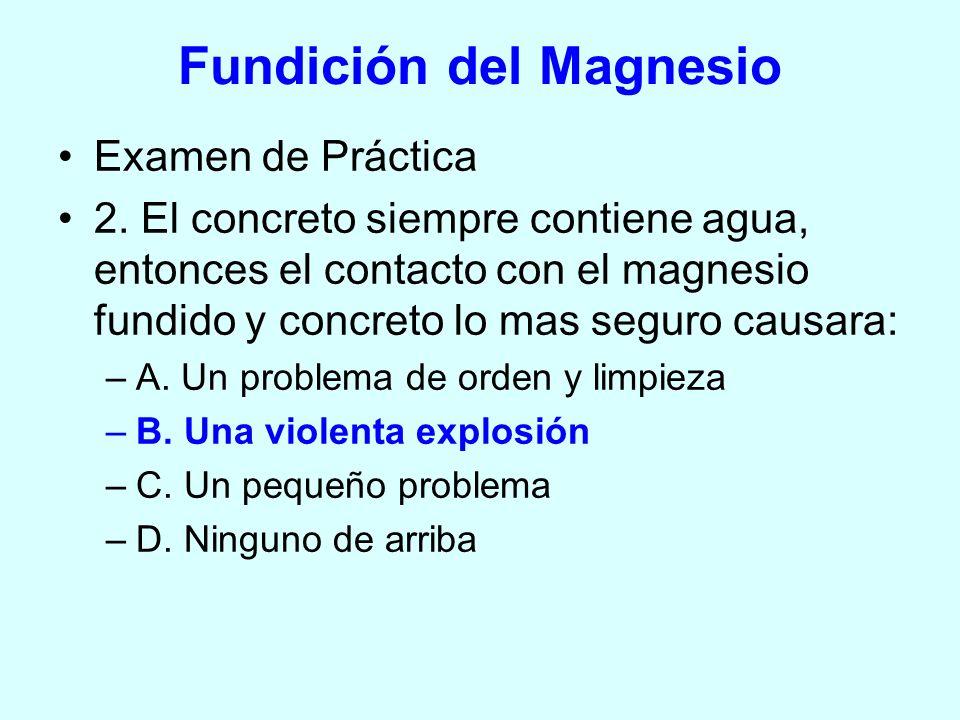 Examen de Práctica 2. El concreto siempre contiene agua, entonces el contacto con el magnesio fundido y concreto lo mas seguro causara: –A. Un problem