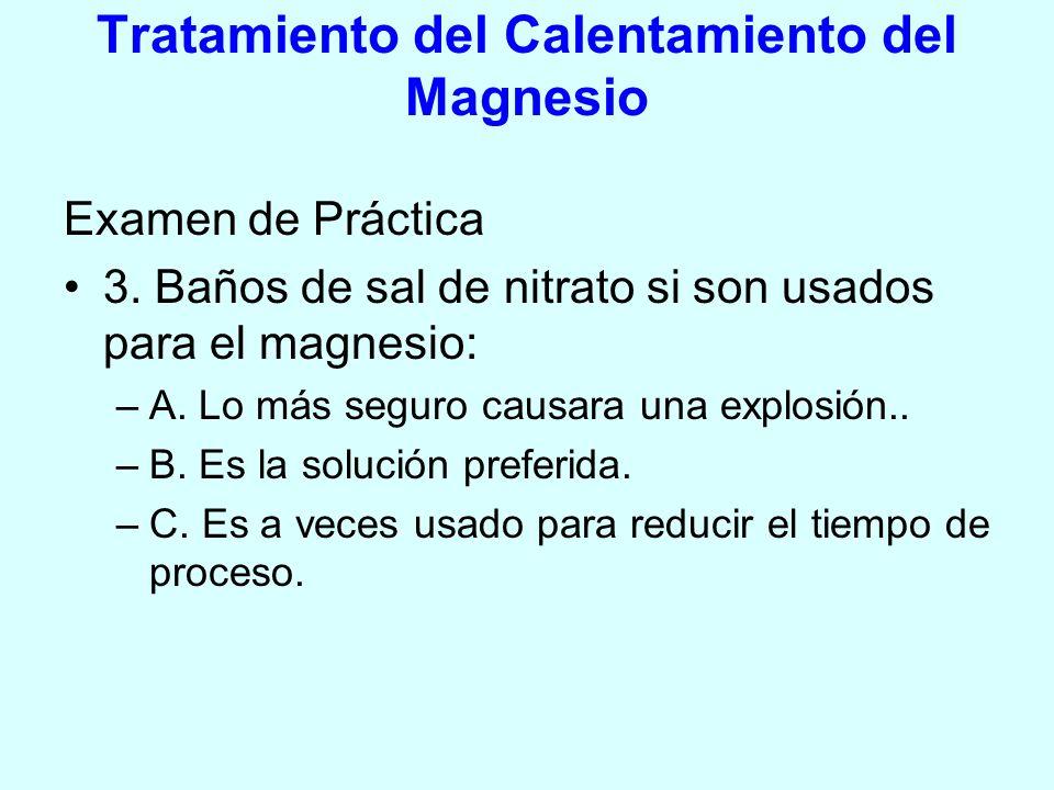 Tratamiento del Calentamiento del Magnesio Examen de Práctica 3. Baños de sal de nitrato si son usados para el magnesio: –A. Lo más seguro causara una