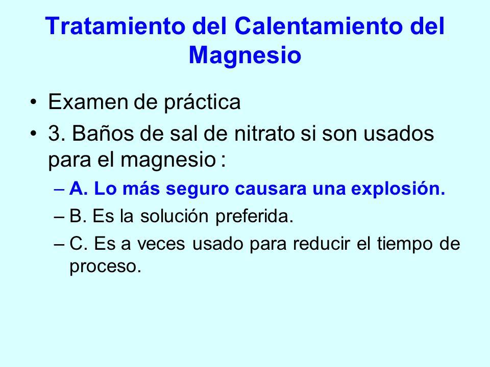 Tratamiento del Calentamiento del Magnesio Examen de práctica 3. Baños de sal de nitrato si son usados para el magnesio : –A. Lo más seguro causara un