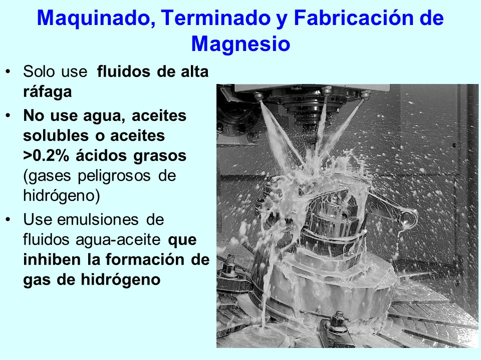 Maquinado, Terminado y Fabricación de Magnesio Solo use fluidos de alta ráfaga No use agua, aceites solubles o aceites >0.2% ácidos grasos (gases peli