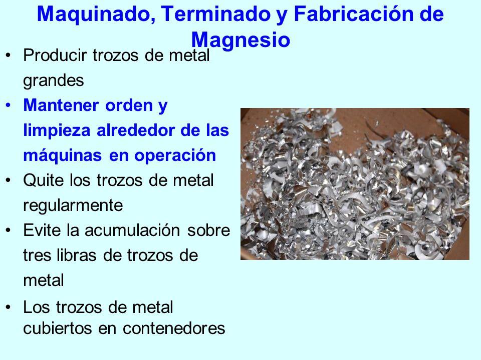 Maquinado, Terminado y Fabricación de Magnesio Producir trozos de metal grandes Mantener orden y limpieza alrededor de las máquinas en operación Quite