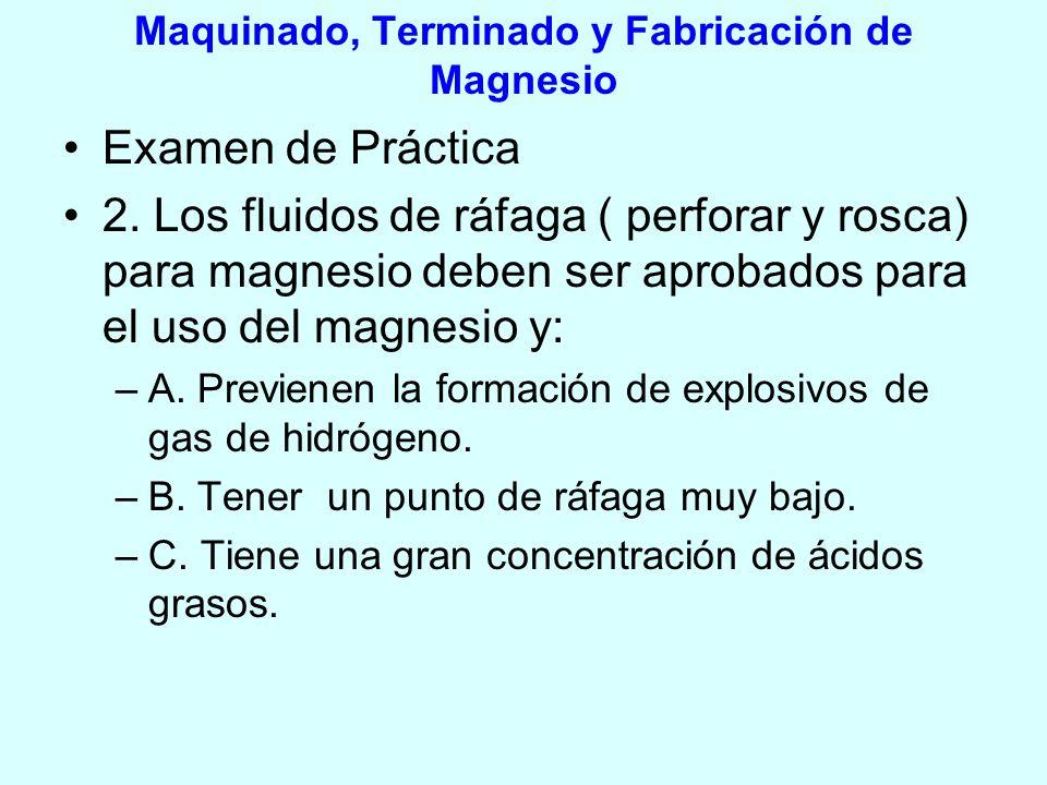Maquinado, Terminado y Fabricación de Magnesio Examen de Práctica 2. Los fluidos de ráfaga ( perforar y rosca) para magnesio deben ser aprobados para