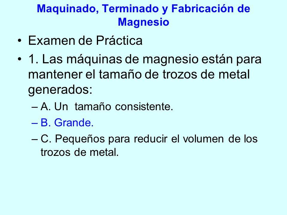 Maquinado, Terminado y Fabricación de Magnesio Examen de Práctica 1. Las máquinas de magnesio están para mantener el tamaño de trozos de metal generad