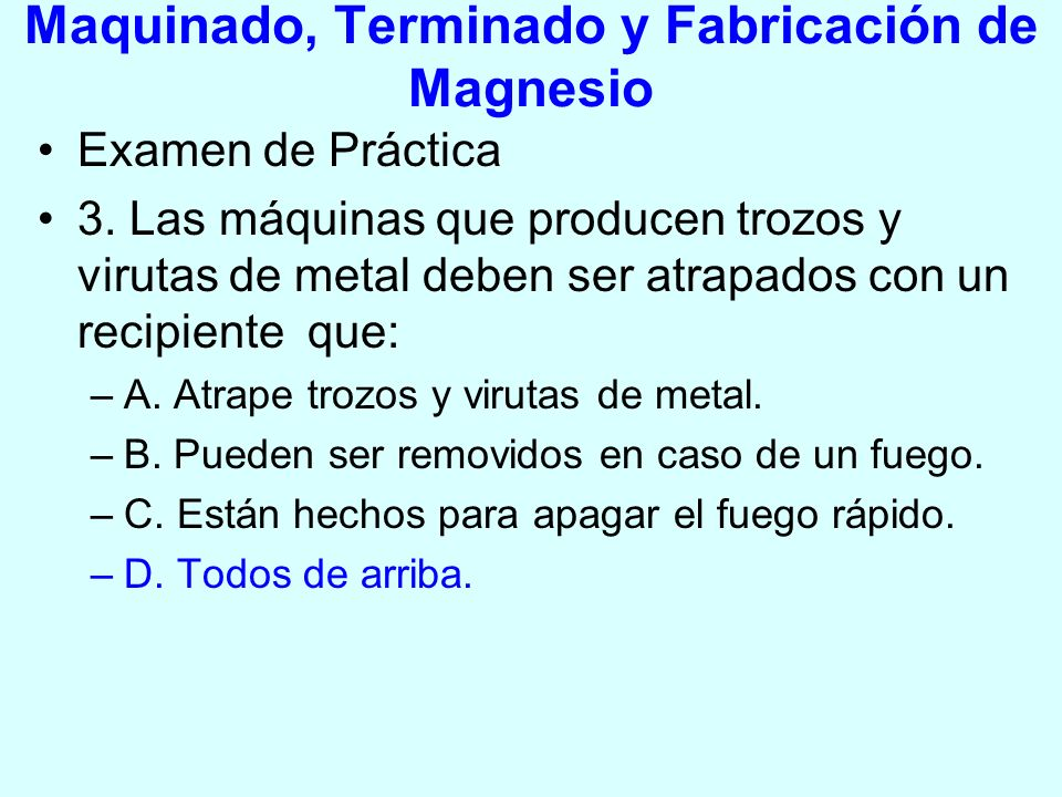 Maquinado, Terminado y Fabricación de Magnesio Examen de Práctica 3. Las máquinas que producen trozos y virutas de metal deben ser atrapados con un re