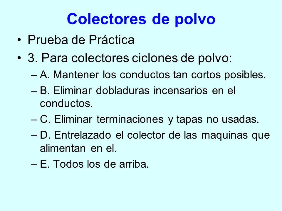 Colectores de polvo Prueba de Práctica 3. Para colectores ciclones de polvo: –A. Mantener los conductos tan cortos posibles. –B. Eliminar dobladuras i