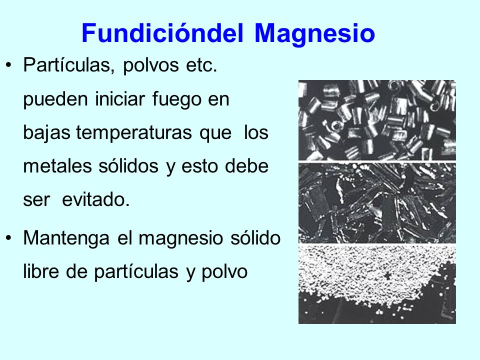 Fundicióndel Magnesio Partículas, polvos etc. pueden iniciar fuego en bajas temperaturas que los metales sólidos y esto debe ser evitado. Mantenga el