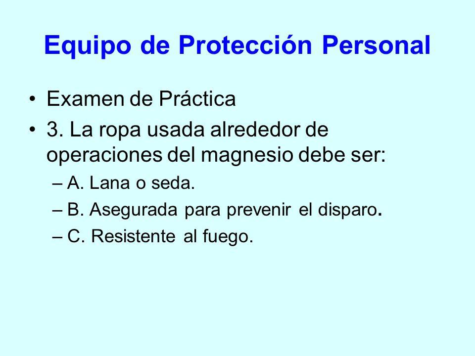 Equipo de Protección Personal Examen de Práctica 3. La ropa usada alrededor de operaciones del magnesio debe ser: –A. Lana o seda. –B. Asegurada para
