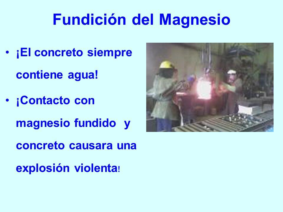 Fundición del Magnesio ¡El concreto siempre contiene agua! ¡Contacto con magnesio fundido y concreto causara una explosión violenta !