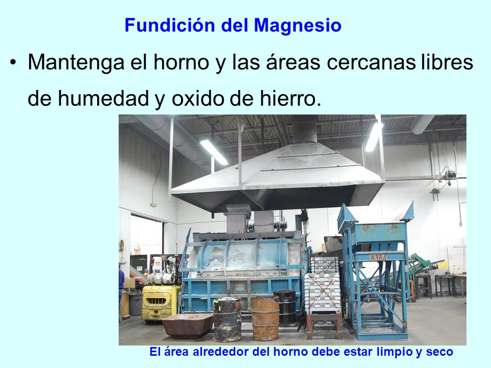 Fundición del Magnesio Mantenga el horno y las áreas cercanas libres de humedad y oxido de hierro. El área alrededor del horno debe estar limpio y sec
