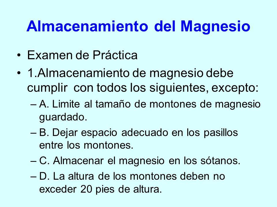 Almacenamiento del Magnesio Examen de Práctica 1.Almacenamiento de magnesio debe cumplir con todos los siguientes, excepto: –A. Limite al tamaño de mo