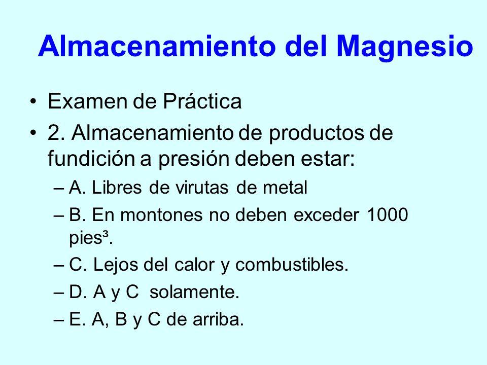 Almacenamiento del Magnesio Examen de Práctica 2. Almacenamiento de productos de fundición a presión deben estar: –A. Libres de virutas de metal –B. E