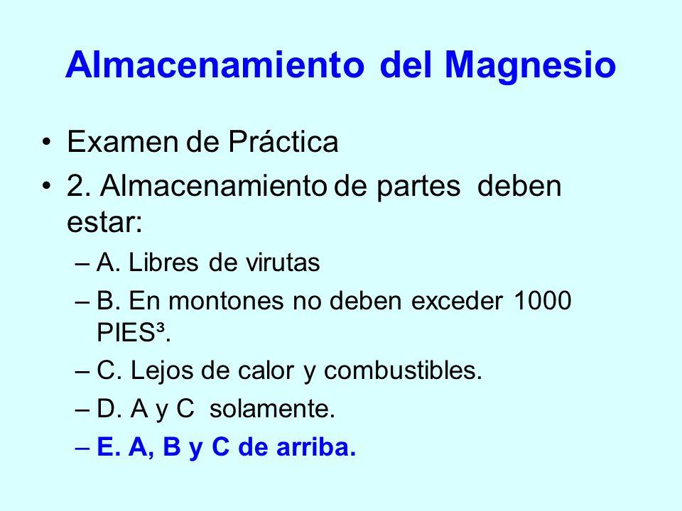 Almacenamiento del Magnesio Examen de Práctica 2. Almacenamiento de partes deben estar: –A. Libres de virutas –B. En montones no deben exceder 1000 PI