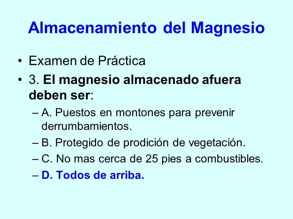 Almacenamiento del Magnesio Examen de Práctica 3. El magnesio almacenado afuera deben ser: –A. Puestos en montones para prevenir derrumbamientos. –B.
