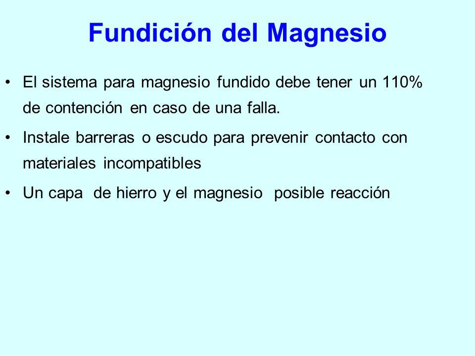 Fundición del Magnesio El sistema para magnesio fundido debe tener un 110% de contención en caso de una falla. Instale barreras o escudo para prevenir