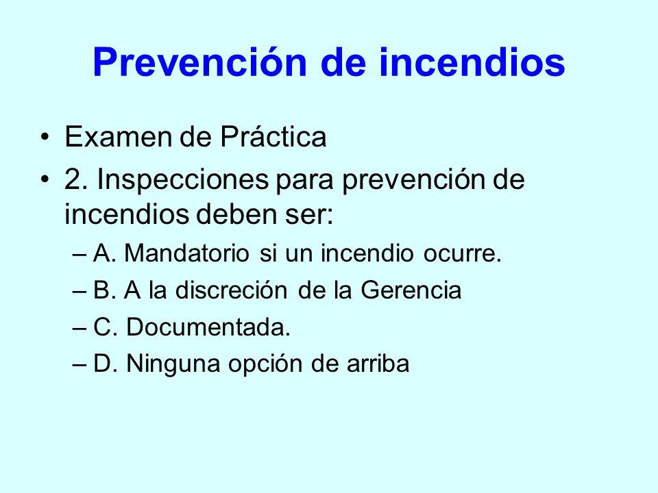 Prevención de incendios Examen de Práctica 2. Inspecciones para prevención de incendios deben ser: –A. Mandatorio si un incendio ocurre. –B. A la disc