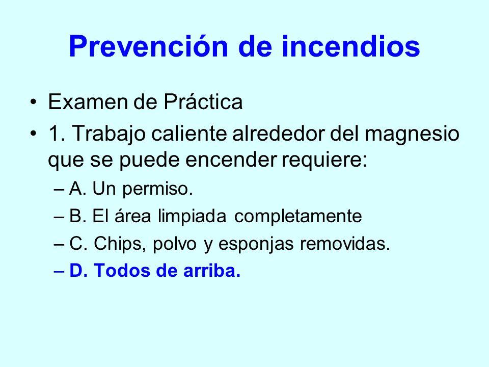 Prevención de incendios Examen de Práctica 1. Trabajo caliente alrededor del magnesio que se puede encender requiere: –A. Un permiso. –B. El área limp