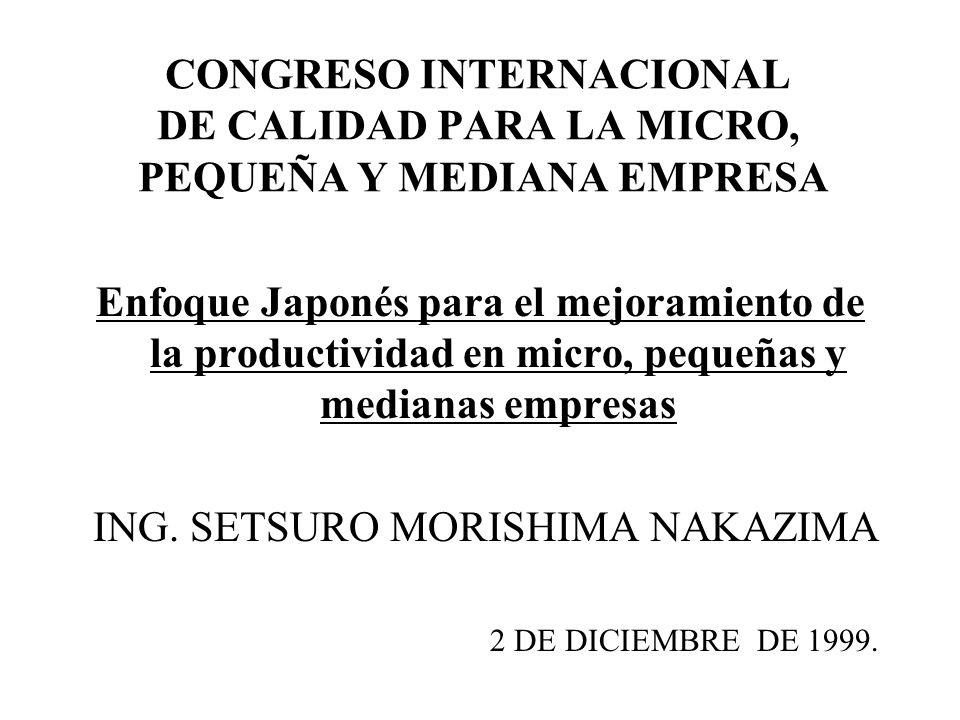 1 CONGRESO INTERNACIONAL DE CALIDAD PARA LA MICRO, PEQUEÑA Y MEDIANA EMPRESA Enfoque Japonés para el mejoramiento de la productividad en micro, pequeñ