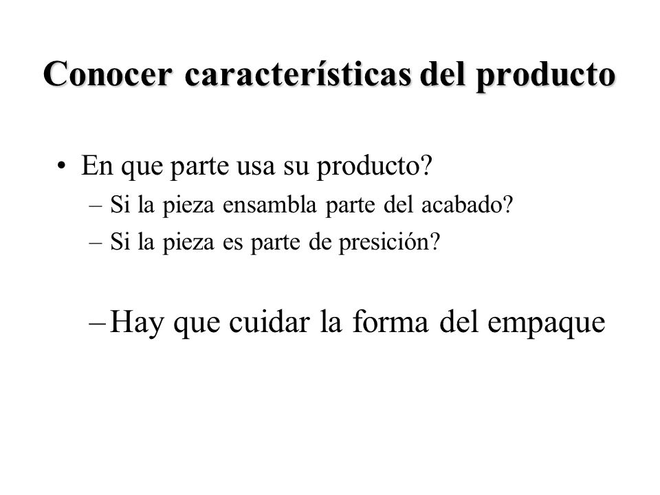 6 Conocer características del producto En que parte usa su producto? –Si la pieza ensambla parte del acabado? –Si la pieza es parte de presición? –Hay