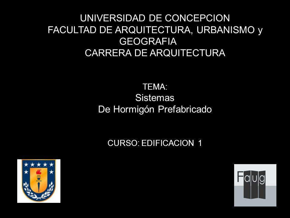 UNIVERSIDAD DE CONCEPCION FACULTAD DE ARQUITECTURA, URBANISMO y GEOGRAFIA CARRERA DE ARQUITECTURA TEMA: Sistemas De Hormigón Prefabricado CURSO: EDIFI