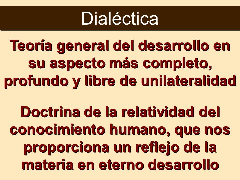Dialéctica Teoría general del desarrollo en su aspecto más completo, profundo y libre de unilateralidad Doctrina de la relatividad del conocimiento hu