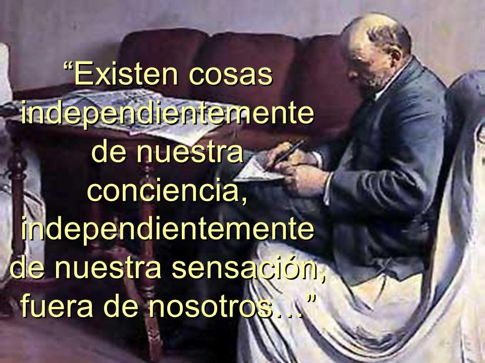 Existen cosas independientemente de nuestra conciencia, independientemente de nuestra sensación, fuera de nosotros…