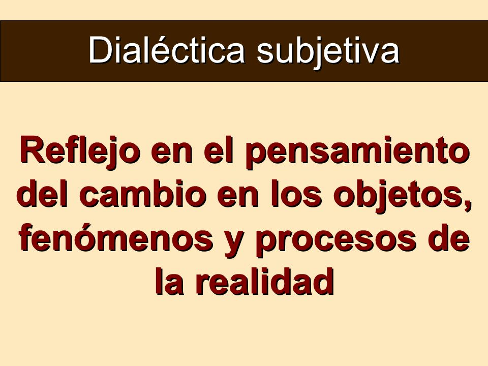 Dialéctica subjetiva Reflejo en el pensamiento del cambio en los objetos, fenómenos y procesos de la realidad