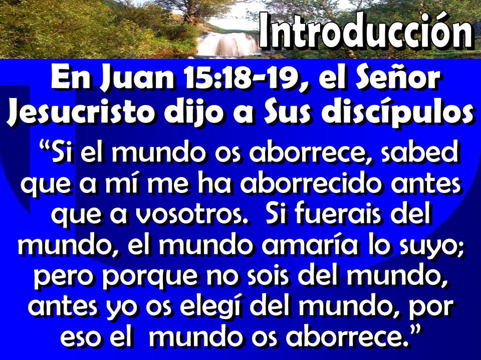 En Juan 15:18-19, el Señor Jesucristo dijo a Sus discípulos Si el mundo os aborrece, sabed que a mí me ha aborrecido antes que a vosotros. Si fuerais