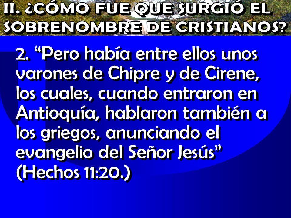 2. Pero había entre ellos unos varones de Chipre y de Cirene, los cuales, cuando entraron en Antioquía, hablaron también a los griegos, anunciando el