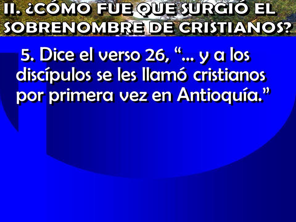5. Dice el verso 26, … y a los discípulos se les llamó cristianos por primera vez en Antioquía.