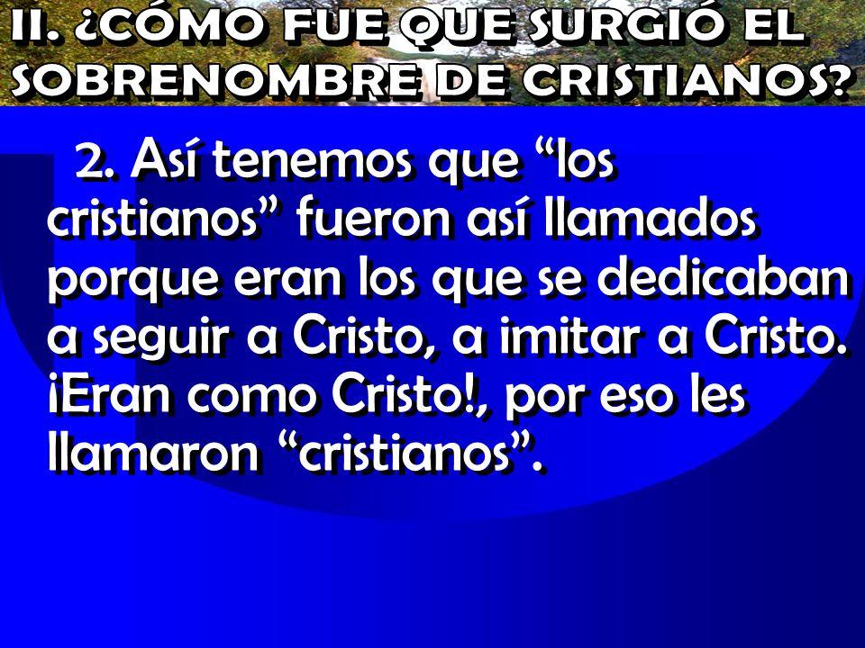 2. Así tenemos que los cristianos fueron así llamados porque eran los que se dedicaban a seguir a Cristo, a imitar a Cristo. ¡Eran como Cristo!, por e