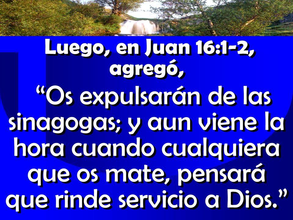 Luego, en Juan 16:1-2, agregó, Os expulsarán de las sinagogas; y aun viene la hora cuando cualquiera que os mate, pensará que rinde servicio a Dios.