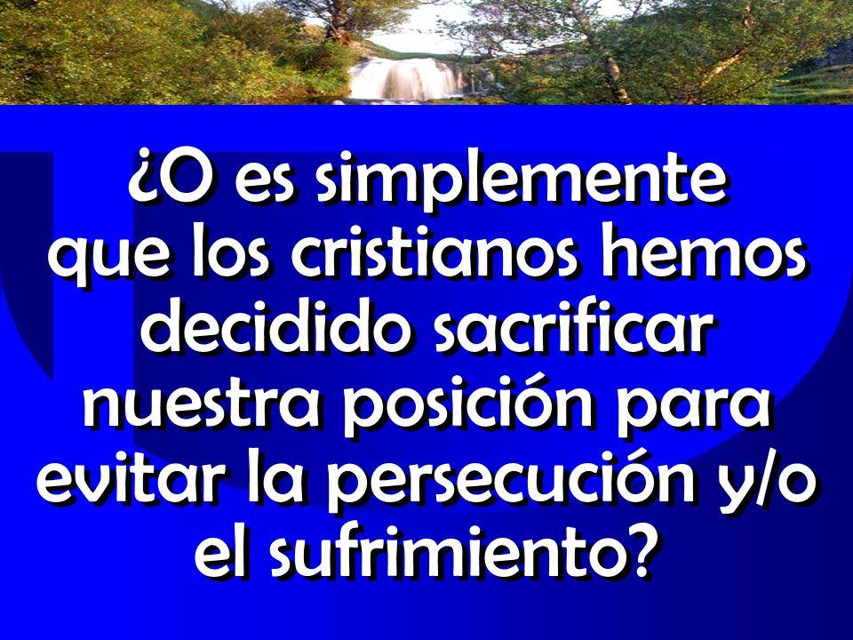 ¿O es simplemente que los cristianos hemos decidido sacrificar nuestra posición para evitar la persecución y/o el sufrimiento?