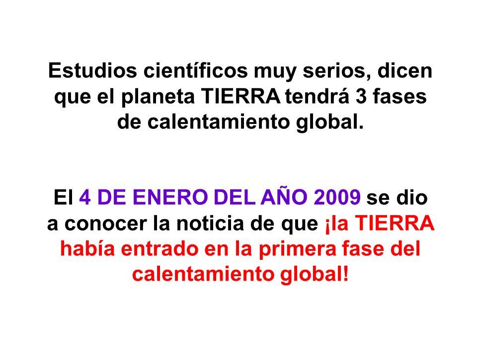Estudios científicos muy serios, dicen que el planeta TIERRA tendrá 3 fases de calentamiento global. El 4 DE ENERO DEL AÑO 2009 se dio a conocer la no