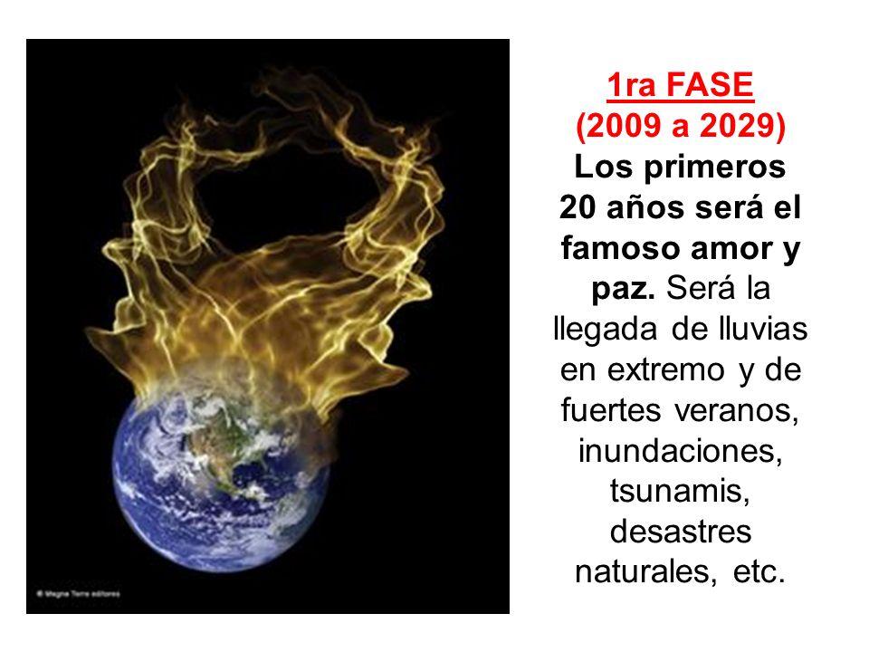 1ra FASE (2009 a 2029) Los primeros 20 años será el famoso amor y paz. Será la llegada de lluvias en extremo y de fuertes veranos, inundaciones, tsuna