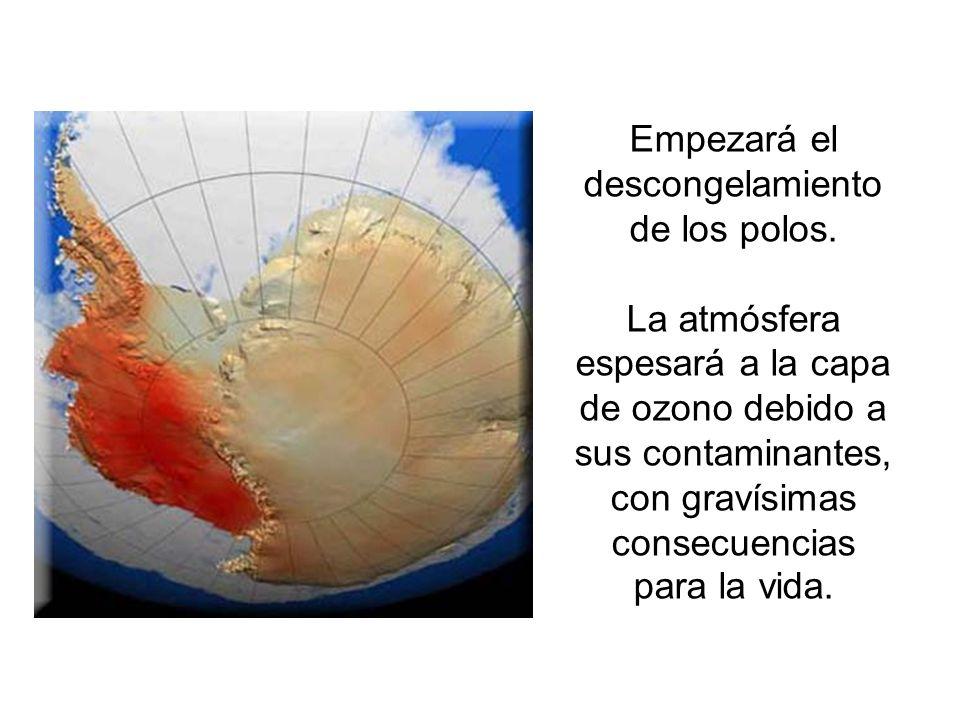 Empezará el descongelamiento de los polos. La atmósfera espesará a la capa de ozono debido a sus contaminantes, con gravísimas consecuencias para la v