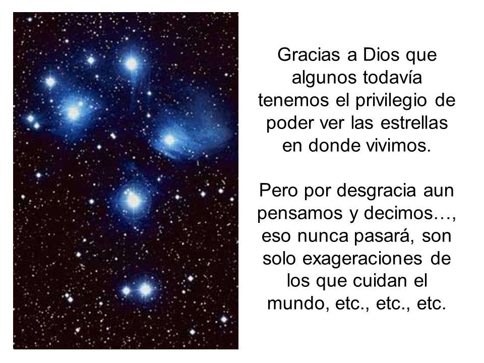 Gracias a Dios que algunos todavía tenemos el privilegio de poder ver las estrellas en donde vivimos. Pero por desgracia aun pensamos y decimos…, eso