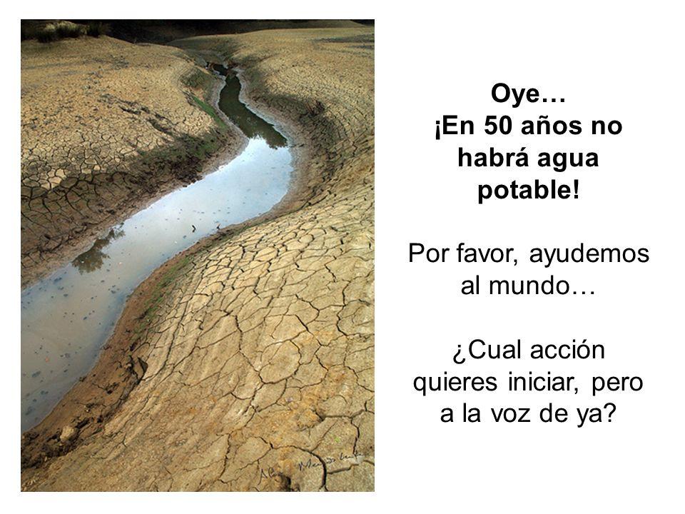 Oye… ¡En 50 años no habrá agua potable! Por favor, ayudemos al mundo… ¿Cual acción quieres iniciar, pero a la voz de ya?