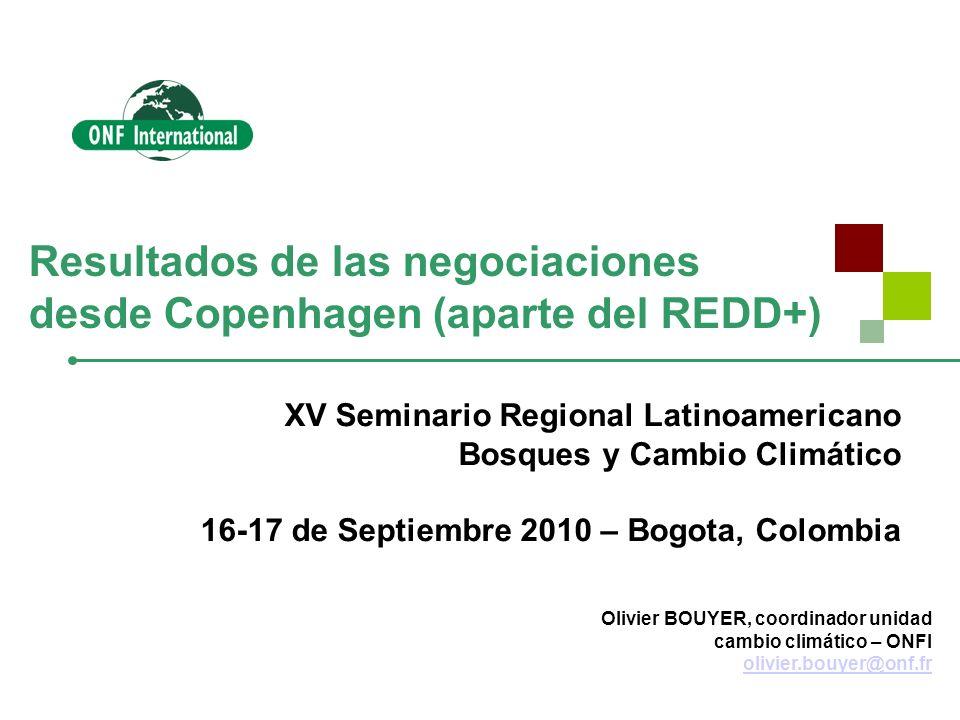 Resultados de las negociaciones desde Copenhagen (aparte del REDD+) Olivier BOUYER, coordinador unidad cambio climático – ONFI olivier.bouyer@onf.fr olivier.bouyer@onf.fr XV Seminario Regional Latinoamericano Bosques y Cambio Climático 16-17 de Septiembre 2010 – Bogota, Colombia