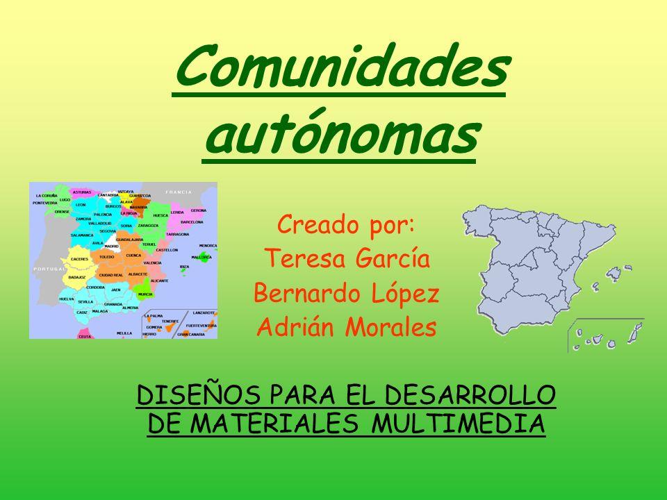 Comunidades autónomas Creado por: Teresa García Bernardo López Adrián Morales DISEÑOS PARA EL DESARROLLO DE MATERIALES MULTIMEDIA