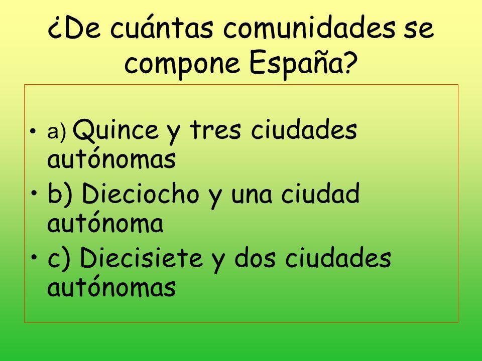 ¿De cuántas comunidades se compone España? a) Quince y tres ciudades autónomas b) Dieciocho y una ciudad autónoma c) Diecisiete y dos ciudades autónom