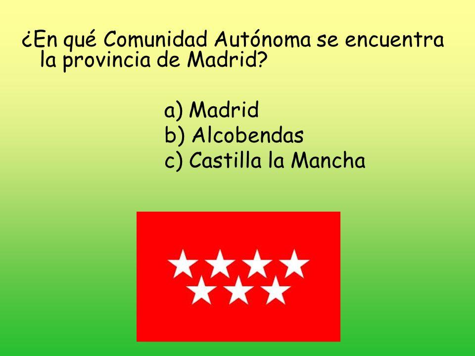 ¿En qué Comunidad Autónoma se encuentra la provincia de Madrid? a) Madrid b) Alcobendas c) Castilla la Mancha