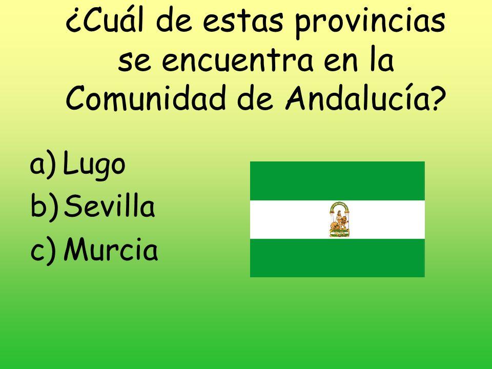 ¿Cuál de estas provincias se encuentra en la Comunidad de Andalucía? a)Lugo b)Sevilla c)Murcia