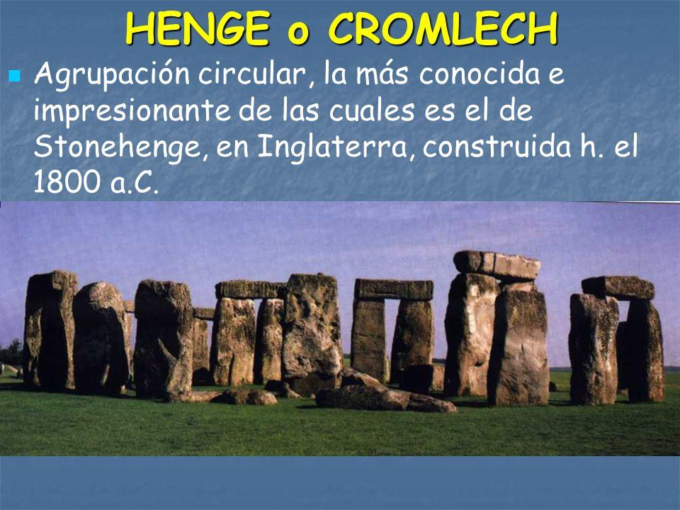 HENGE o CROMLECH Agrupación circular, la más conocida e impresionante de las cuales es el de Stonehenge, en Inglaterra, construida h. el 1800 a.C.