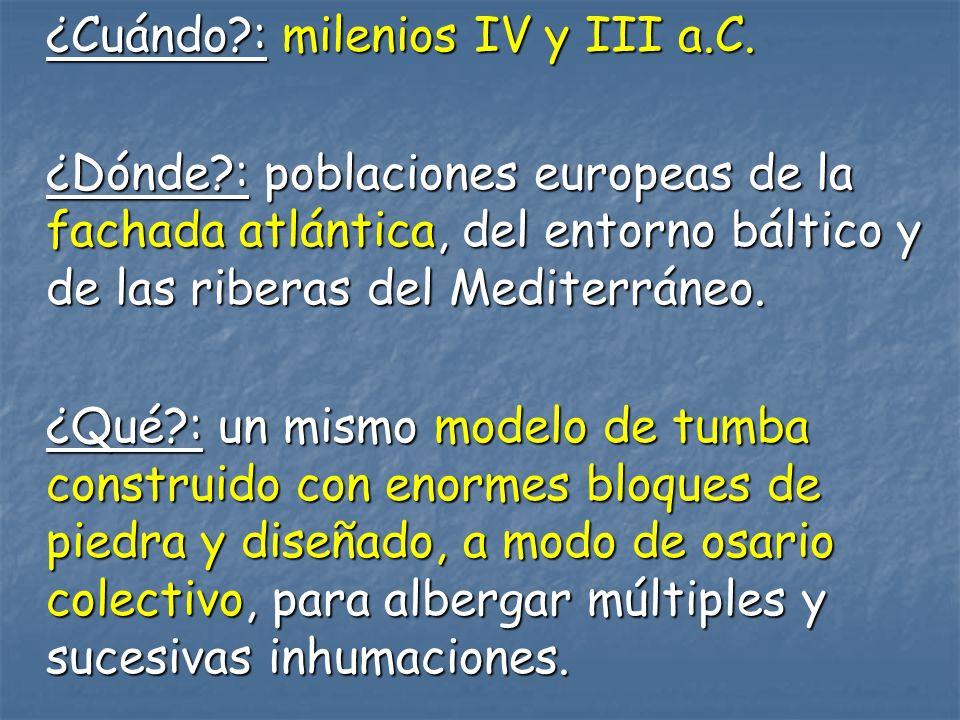 ¿Cuándo?: milenios IV y III a.C. ¿Dónde?: poblaciones europeas de la fachada atlántica, del entorno báltico y de las riberas del Mediterráneo. ¿Qué?: