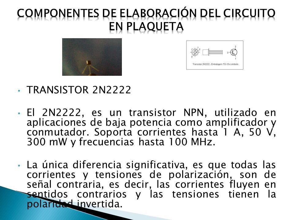 TRANSISTOR 2N2222 El 2N2222, es un transistor NPN, utilizado en aplicaciones de baja potencia como amplificador y conmutador.