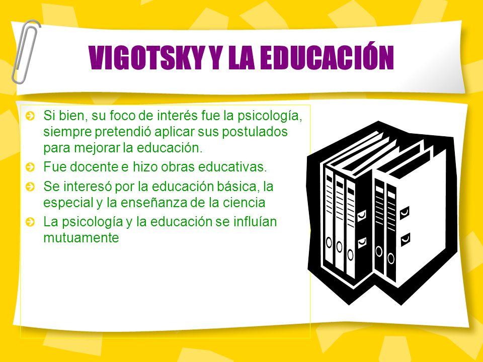 VIGOTSKY Y LA EDUCACIÓN Si bien, su foco de interés fue la psicología, siempre pretendió aplicar sus postulados para mejorar la educación.