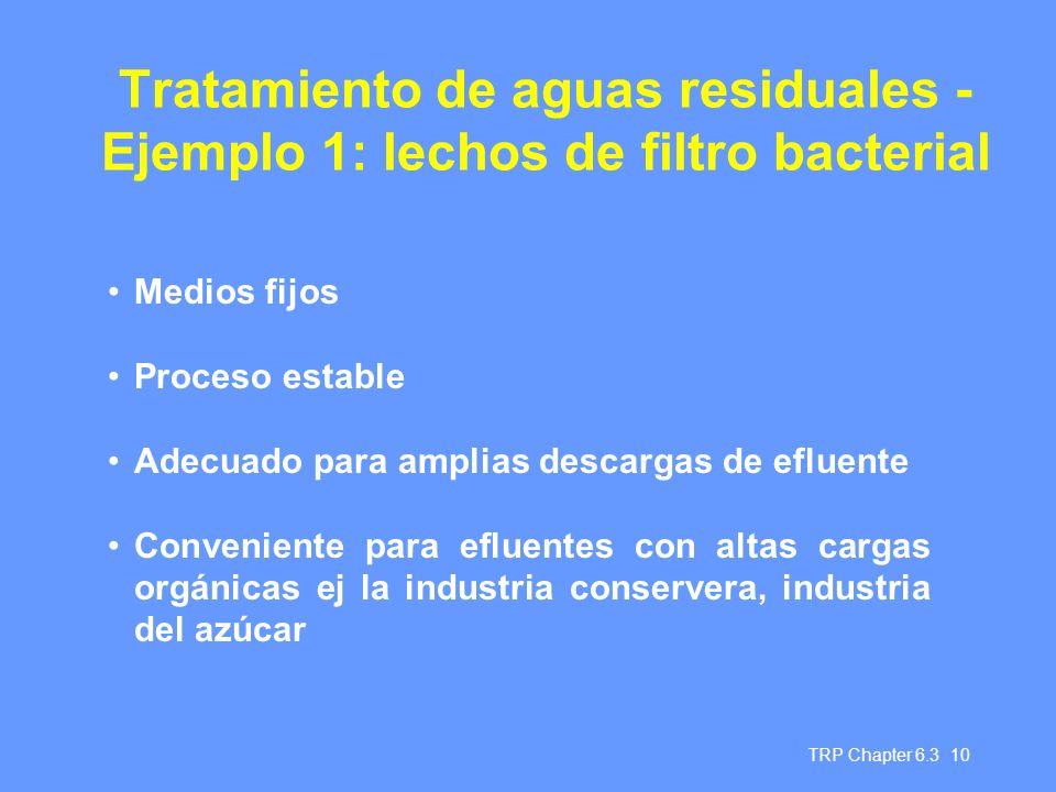 TRP Chapter 6.3 10 Tratamiento de aguas residuales - Ejemplo 1: lechos de filtro bacterial Medios fijos Proceso estable Adecuado para amplias descarga