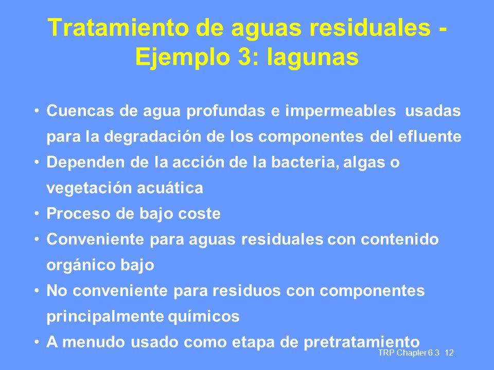 TRP Chapter 6.3 12 Tratamiento de aguas residuales - Ejemplo 3: lagunas Cuencas de agua profundas e impermeables usadas para la degradación de los componentes del efluente Dependen de la acción de la bacteria, algas o vegetación acuática Proceso de bajo coste Conveniente para aguas residuales con contenido orgánico bajo No conveniente para residuos con componentes principalmente químicos A menudo usado como etapa de pretratamiento
