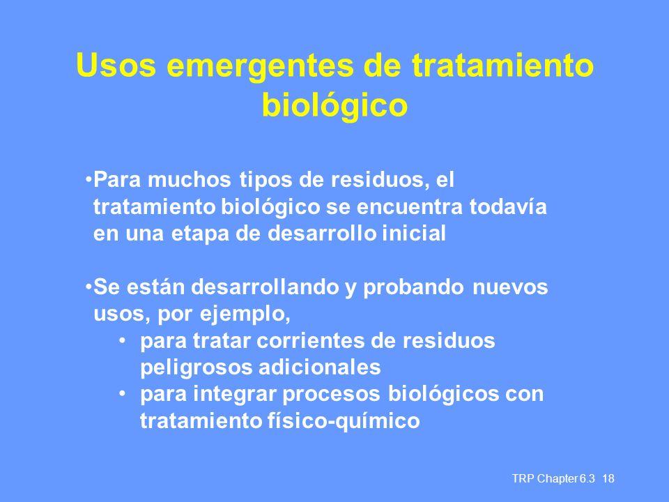 TRP Chapter 6.3 18 Usos emergentes de tratamiento biológico Para muchos tipos de residuos, el tratamiento biológico se encuentra todavía en una etapa